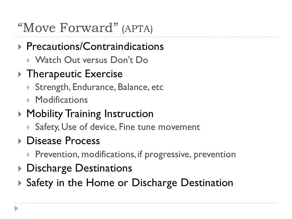 """Move Forward"" (APTA)  Precautions/Contraindications  Watch Out versus Don't Do  Therapeutic Exercise  Strength, Endurance, Balance, etc  Modific"