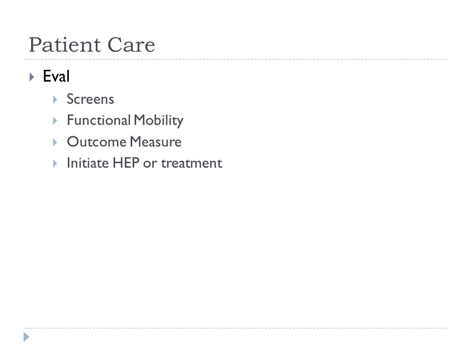 Patient Care  Eval  Screens  Functional Mobility  Outcome Measure  Initiate HEP or treatment