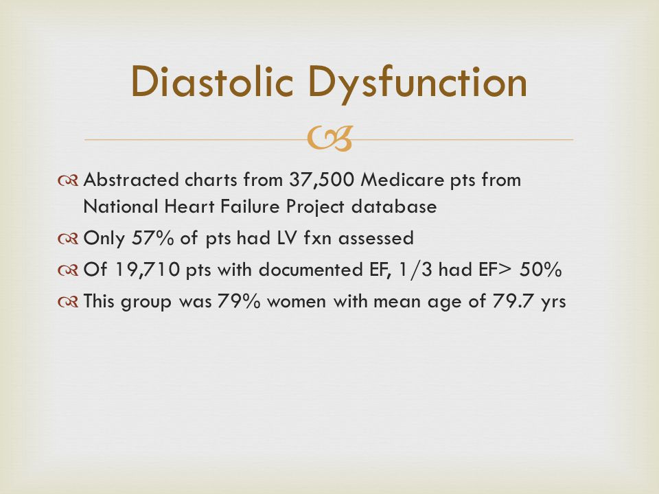  Diastolic Dysfunction  Abstracted charts from 37,500 Medicare pts from National Heart Failure Project database  Only 57% of pts had LV fxn assesse