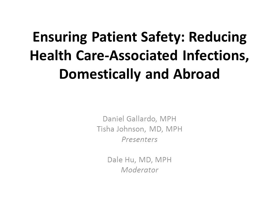 Ensuring Patient Safety: Reducing Health Care-Associated Infections, Domestically and Abroad Daniel Gallardo, MPH Tisha Johnson, MD, MPH Presenters Dale Hu, MD, MPH Moderator