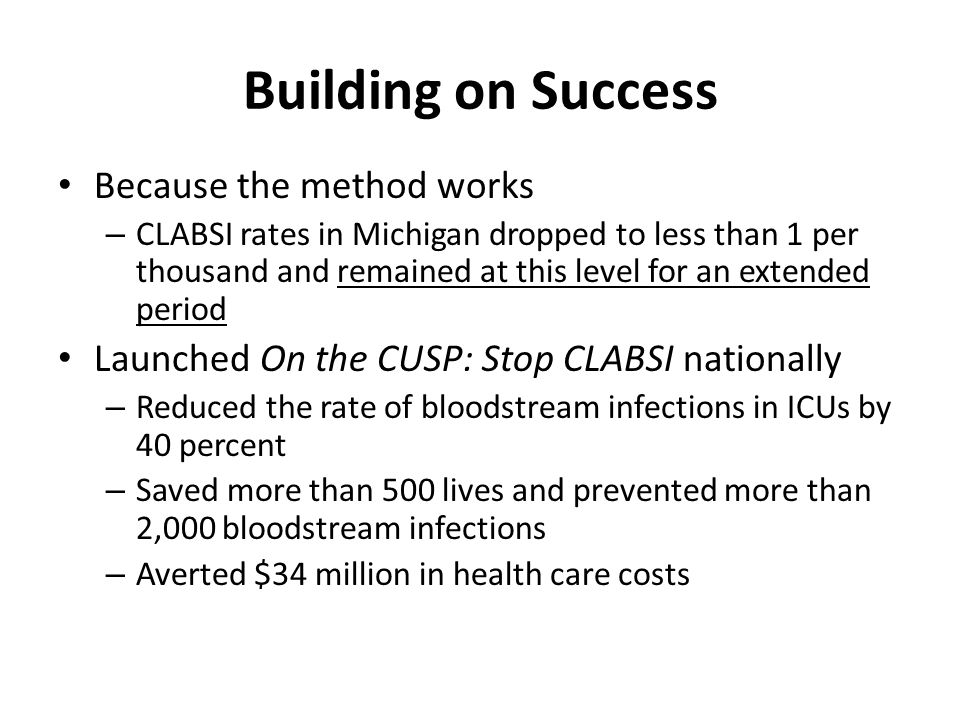 Building on Success Because the method works – CLABSI rates in Michigan dropped to less than 1 per thousand and remained at this level for an extended period Launched On the CUSP: Stop CLABSI nationally – Reduced the rate of bloodstream infections in ICUs by 40 percent – Saved more than 500 lives and prevented more than 2,000 bloodstream infections – Averted $34 million in health care costs