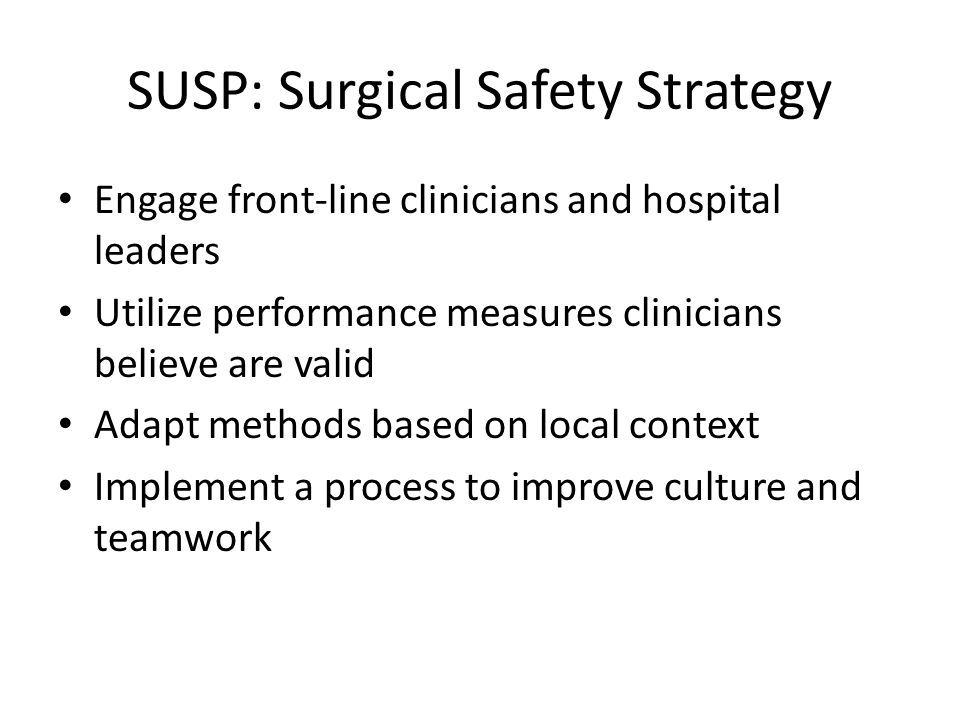 SUSP: Surgical Safety Strategy Engage front-line clinicians and hospital leaders Utilize performance measures clinicians believe are valid Adapt methods based on local context Implement a process to improve culture and teamwork