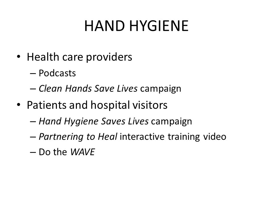 HAND HYGIENE Health care providers – Podcasts – Clean Hands Save Lives campaign Patients and hospital visitors – Hand Hygiene Saves Lives campaign – Partnering to Heal interactive training video – Do the WAVE