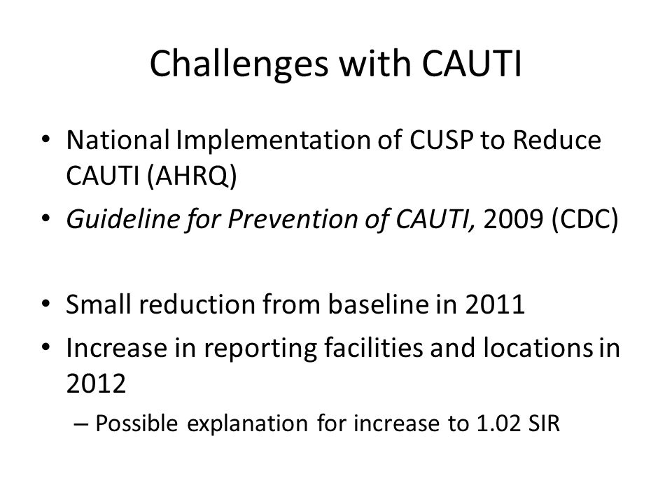 Challenges with CAUTI National Implementation of CUSP to Reduce CAUTI (AHRQ) Guideline for Prevention of CAUTI, 2009 (CDC) Small reduction from baseline in 2011 Increase in reporting facilities and locations in 2012 – Possible explanation for increase to 1.02 SIR