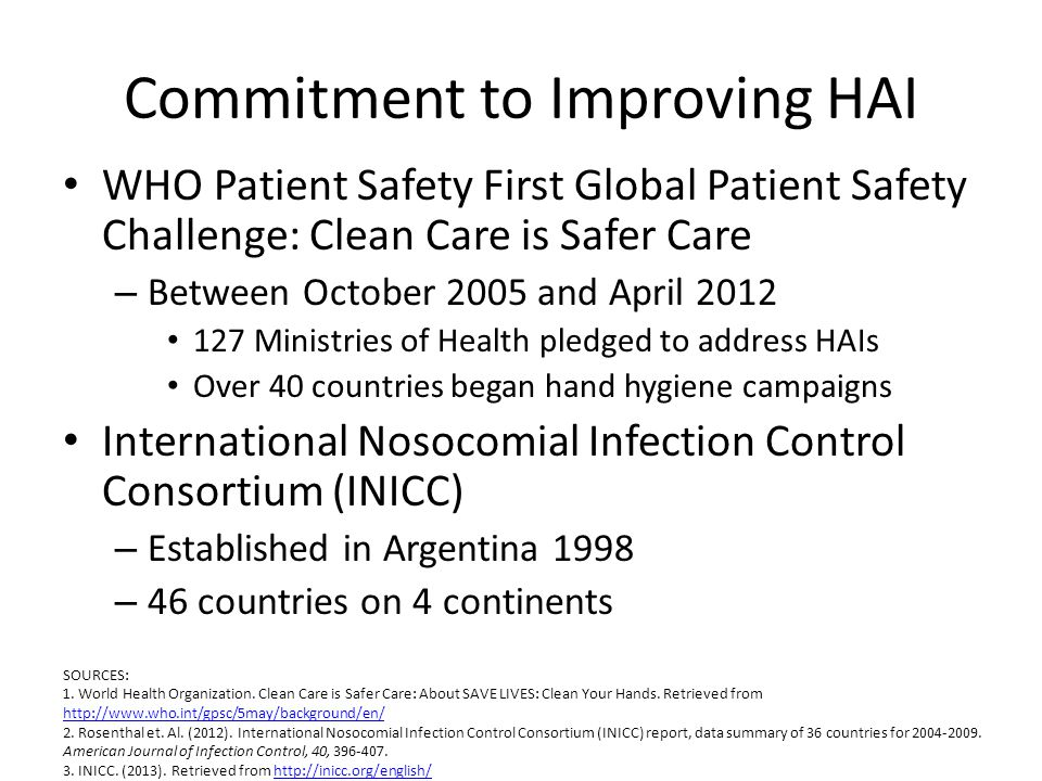 Commitment to Improving HAI WHO Patient Safety First Global Patient Safety Challenge: Clean Care is Safer Care – Between October 2005 and April 2012 127 Ministries of Health pledged to address HAIs Over 40 countries began hand hygiene campaigns International Nosocomial Infection Control Consortium (INICC) – Established in Argentina 1998 – 46 countries on 4 continents SOURCES: 1.