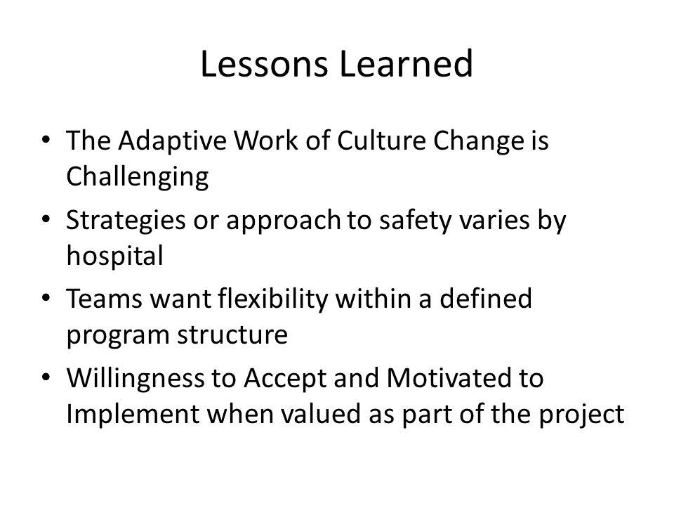 Lessons Learned The Adaptive Work of Culture Change is Challenging Strategies or approach to safety varies by hospital Teams want flexibility within a defined program structure Willingness to Accept and Motivated to Implement when valued as part of the project