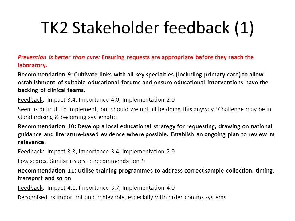 TK3 Stakeholder feedback (2) Recommendation 12: Examine the possibility of standardising common profiles in line with national benchmarking data Feedback:Impact 3.8, Importance 3.4, Implementation 2.6 May be more challenging to achieve as common profile become amalgamated into order sets for order comms systems.