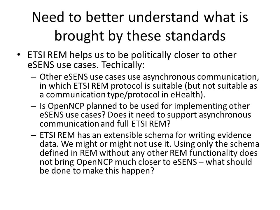 Need to better understand what is brought by these standards ETSI REM helps us to be politically closer to other eSENS use cases. Techically: – Other