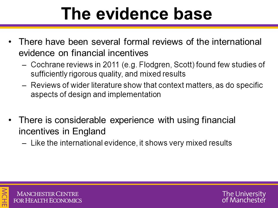 The evidence base There have been several formal reviews of the international evidence on financial incentives –Cochrane reviews in 2011 (e.g. Flodgre