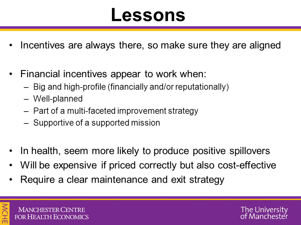 Lessons Incentives are always there, so make sure they are aligned Financial incentives appear to work when: –Big and high-profile (financially and/or reputationally) –Well-planned –Part of a multi-faceted improvement strategy –Supportive of a supported mission In health, seem more likely to produce positive spillovers Will be expensive if priced correctly but also cost-effective Require a clear maintenance and exit strategy