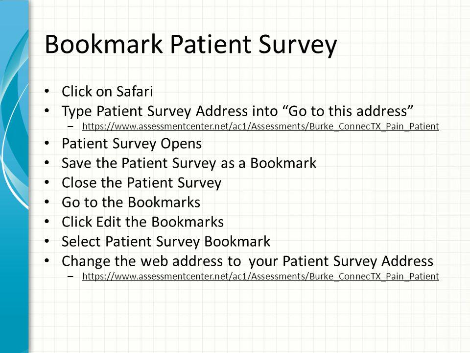 Bookmark Patient Survey Click on Safari Type Patient Survey Address into Go to this address – https://www.assessmentcenter.net/ac1/Assessments/Burke_ConnecTX_Pain_Patient Patient Survey Opens Save the Patient Survey as a Bookmark Close the Patient Survey Go to the Bookmarks Click Edit the Bookmarks Select Patient Survey Bookmark Change the web address to your Patient Survey Address – https://www.assessmentcenter.net/ac1/Assessments/Burke_ConnecTX_Pain_Patient