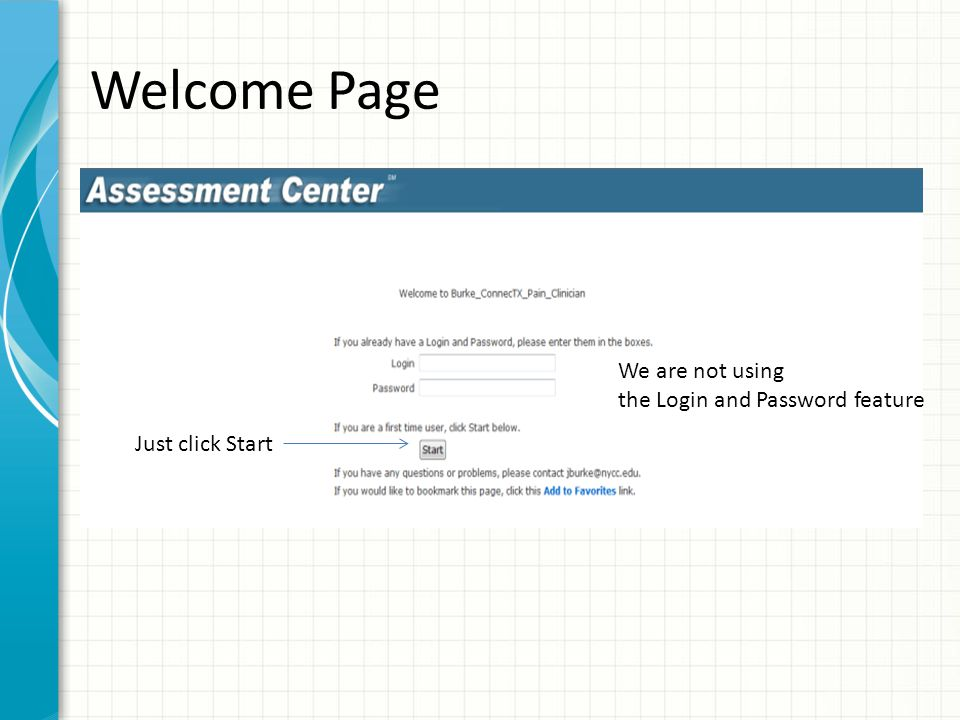 Welcome Page Just click Start We are not using the Login and Password feature