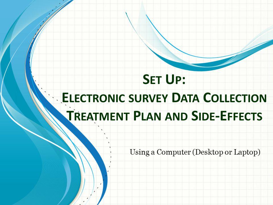 S ET U P : E LECTRONIC SURVEY D ATA C OLLECTION T REATMENT P LAN AND S IDE -E FFECTS Using a Computer (Desktop or Laptop)