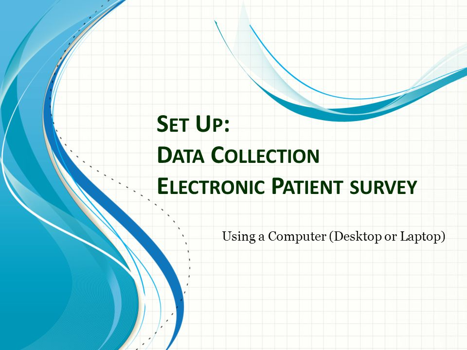 S ET U P : D ATA C OLLECTION E LECTRONIC P ATIENT SURVEY Using a Computer (Desktop or Laptop)