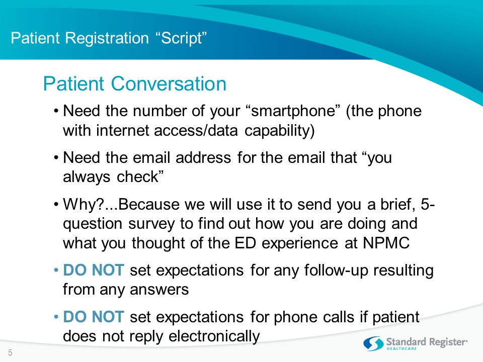 Patient Registration Script Need the number of your smartphone (the phone with internet access/data capability) Need the email address for the email that you always check Why ...Because we will use it to send you a brief, 5- question survey to find out how you are doing and what you thought of the ED experience at NPMC DO NOT set expectations for any follow-up resulting from any answers DO NOT set expectations for phone calls if patient does not reply electronically Patient Conversation 5
