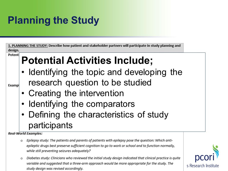 Potential Activities Include; Identifying the topic and developing the research question to be studied Creating the intervention Identifying the comparators Defining the characteristics of study participants