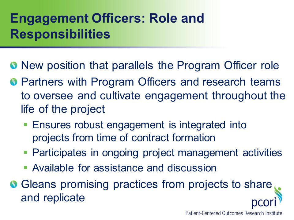 Engagement Officers: Role and Responsibilities New position that parallels the Program Officer role Partners with Program Officers and research teams to oversee and cultivate engagement throughout the life of the project  Ensures robust engagement is integrated into projects from time of contract formation  Participates in ongoing project management activities  Available for assistance and discussion Gleans promising practices from projects to share and replicate
