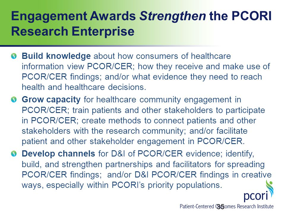 Engagement Awards Strengthen the PCORI Research Enterprise Build knowledge about how consumers of healthcare information view PCOR/CER; how they receive and make use of PCOR/CER findings; and/or what evidence they need to reach health and healthcare decisions.