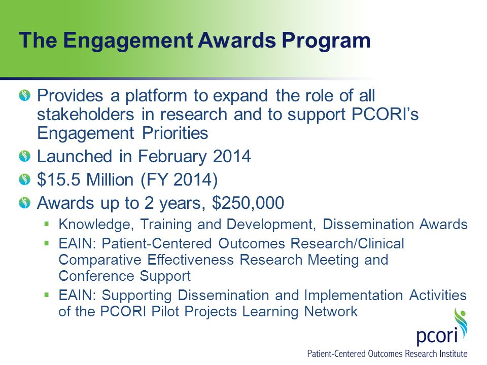 The Engagement Awards Program Provides a platform to expand the role of all stakeholders in research and to support PCORI's Engagement Priorities Launched in February 2014 $15.5 Million (FY 2014) Awards up to 2 years, $250,000  Knowledge, Training and Development, Dissemination Awards  EAIN: Patient-Centered Outcomes Research/Clinical Comparative Effectiveness Research Meeting and Conference Support  EAIN: Supporting Dissemination and Implementation Activities of the PCORI Pilot Projects Learning Network
