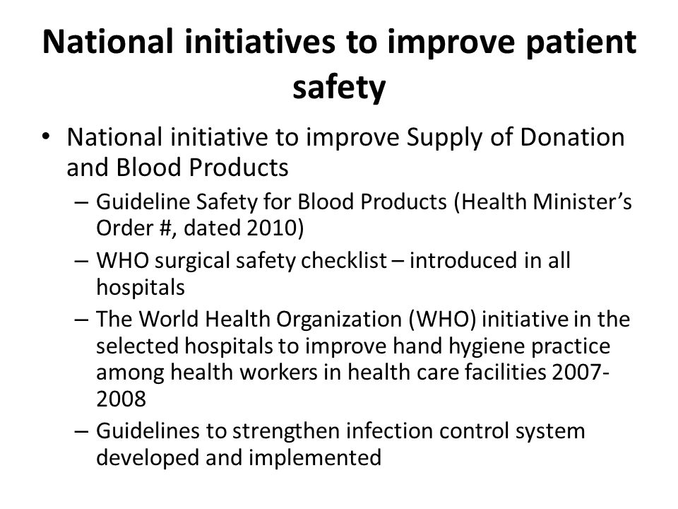 National initiatives to improve patient safety National initiative to improve Supply of Donation and Blood Products – Guideline Safety for Blood Products (Health Minister's Order #, dated 2010) – WHO surgical safety checklist – introduced in all hospitals – The World Health Organization (WHO) initiative in the selected hospitals to improve hand hygiene practice among health workers in health care facilities 2007- 2008 – Guidelines to strengthen infection control system developed and implemented