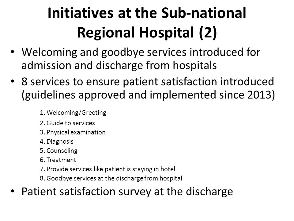 Initiatives at the Sub-national Regional Hospital (2) Welcoming and goodbye services introduced for admission and discharge from hospitals 8 services to ensure patient satisfaction introduced (guidelines approved and implemented since 2013) 1.