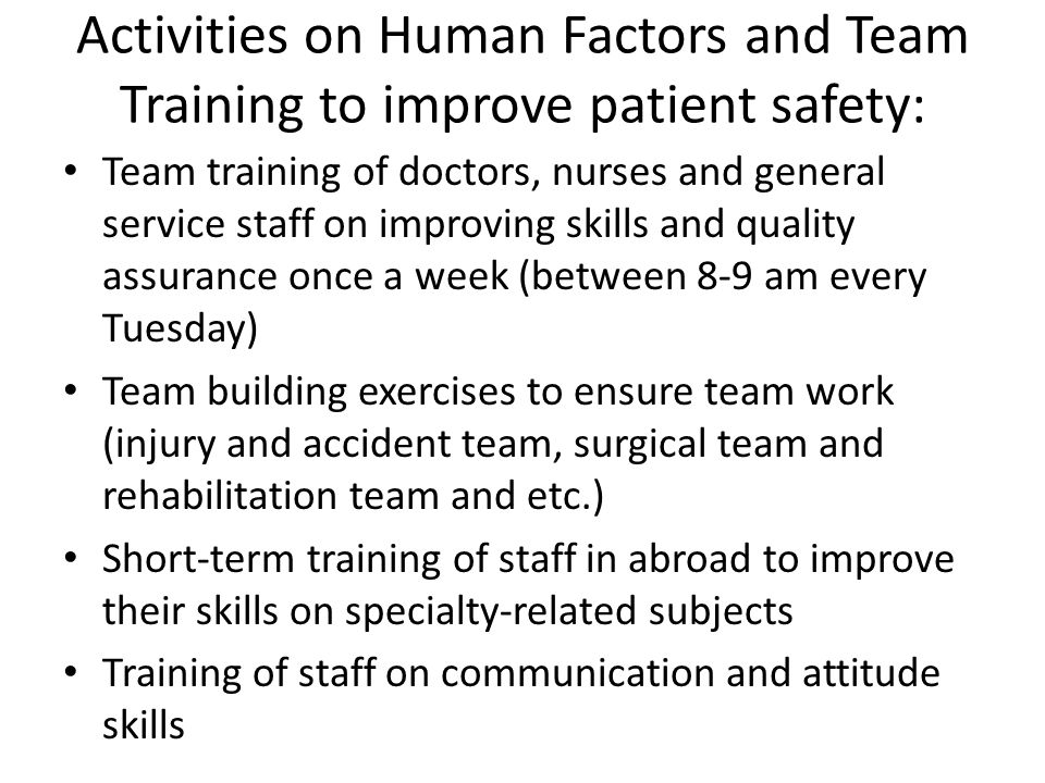 Activities on Human Factors and Team Training to improve patient safety: Team training of doctors, nurses and general service staff on improving skills and quality assurance once a week (between 8-9 am every Tuesday) Team building exercises to ensure team work (injury and accident team, surgical team and rehabilitation team and etc.) Short-term training of staff in abroad to improve their skills on specialty-related subjects Training of staff on communication and attitude skills