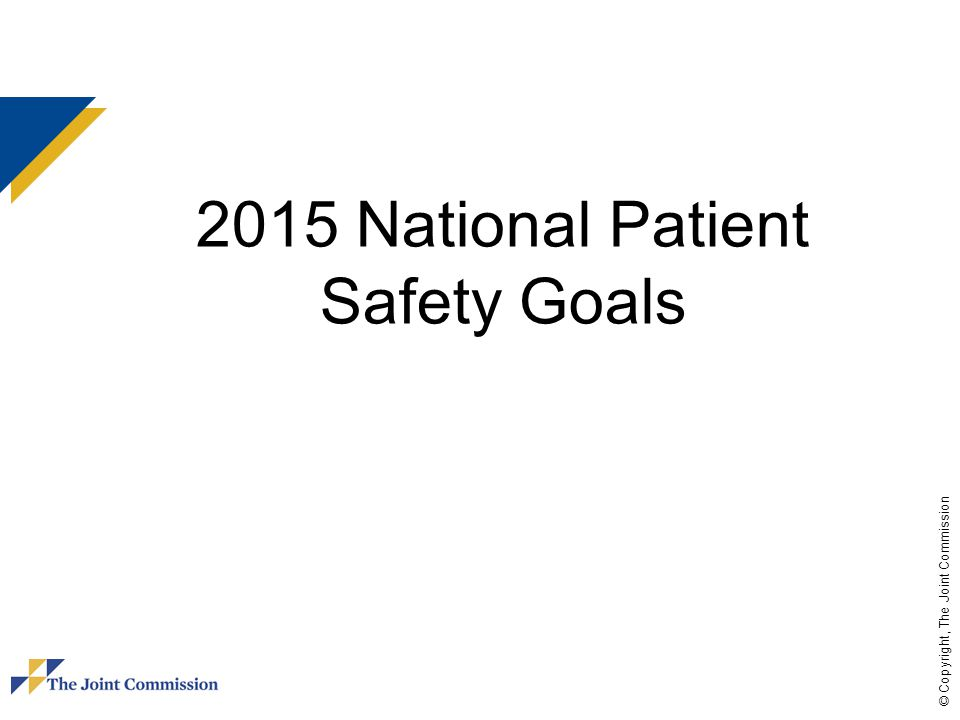© Copyright, The Joint Commission 2015 National Patient Safety Goals
