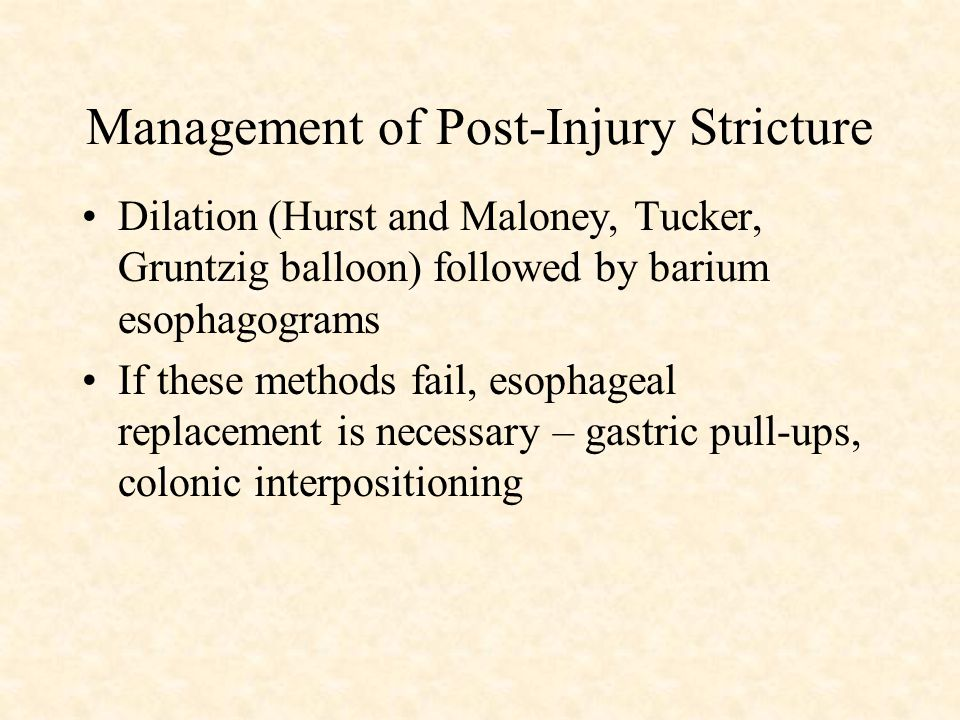 Management of Post-Injury Stricture Dilation (Hurst and Maloney, Tucker, Gruntzig balloon) followed by barium esophagograms If these methods fail, esophageal replacement is necessary – gastric pull-ups, colonic interpositioning