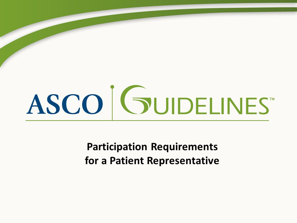 Background These slides are intended to clarify the guideline development process and illustrate expectations of a Patient Representative for participation in an ASCO guideline panel.