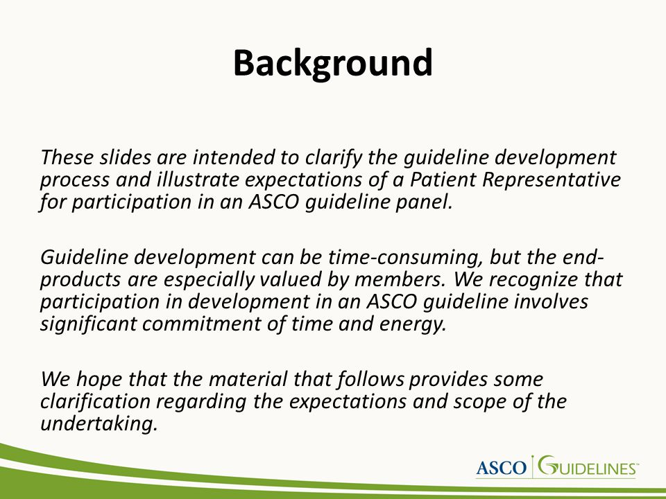 Background These slides are intended to clarify the guideline development process and illustrate expectations of a Patient Representative for particip