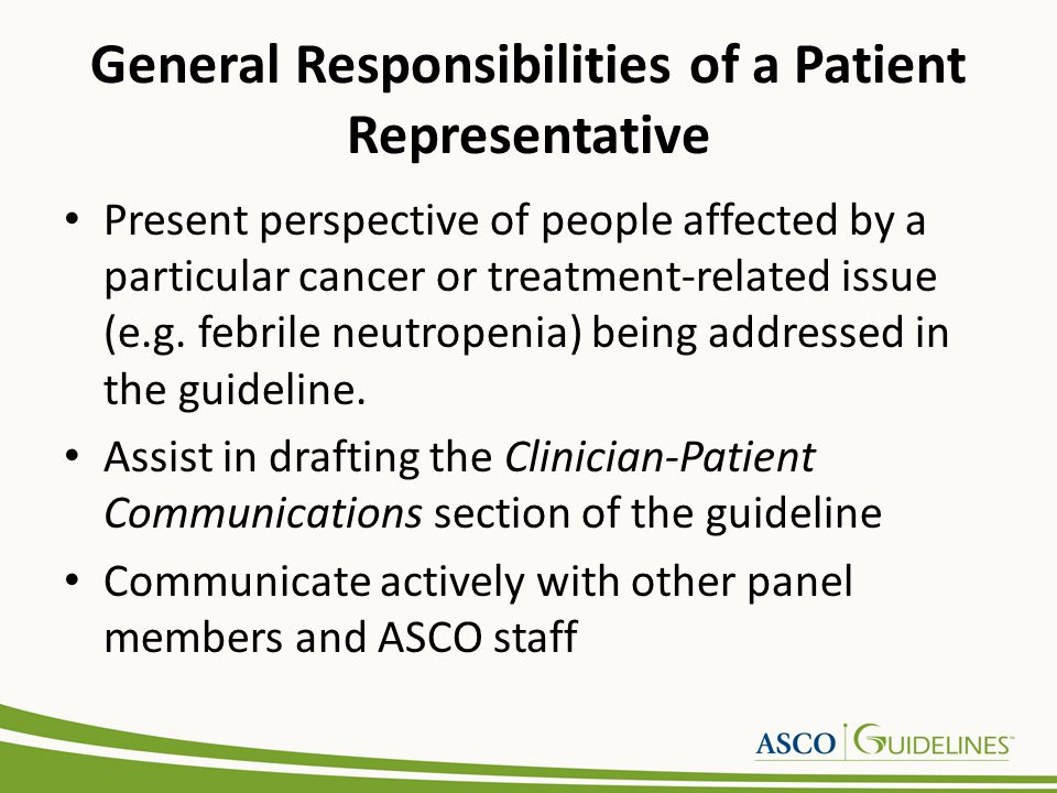 General Responsibilities of a Patient Representative Present perspective of people affected by a particular cancer or treatment-related issue (e.g. fe