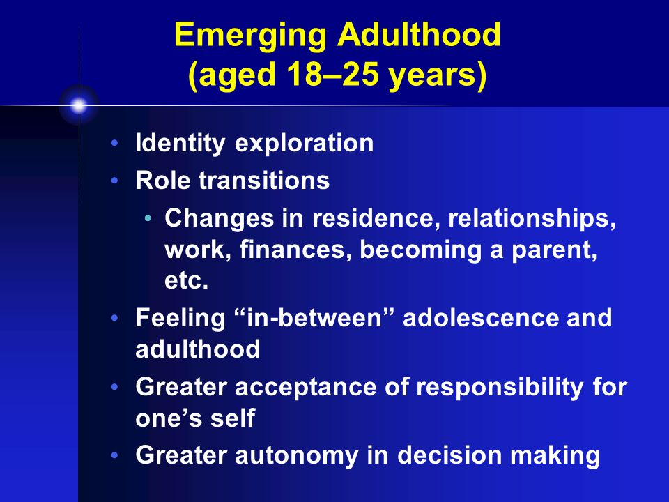 Emerging Adulthood (aged 18–25 years) Identity exploration Role transitions Changes in residence, relationships, work, finances, becoming a parent, etc.