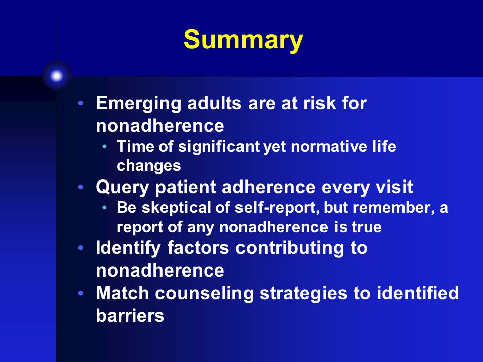Summary Emerging adults are at risk for nonadherence Time of significant yet normative life changes Query patient adherence every visit Be skeptical of self-report, but remember, a report of any nonadherence is true Identify factors contributing to nonadherence Match counseling strategies to identified barriers