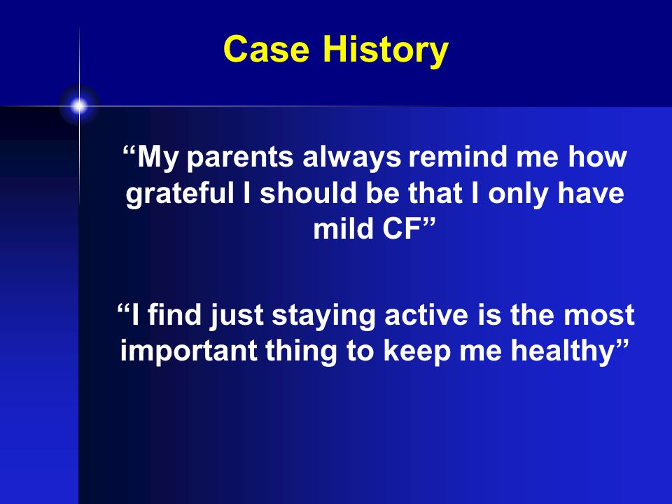 Case History My parents always remind me how grateful I should be that I only have mild CF I find just staying active is the most important thing to keep me healthy