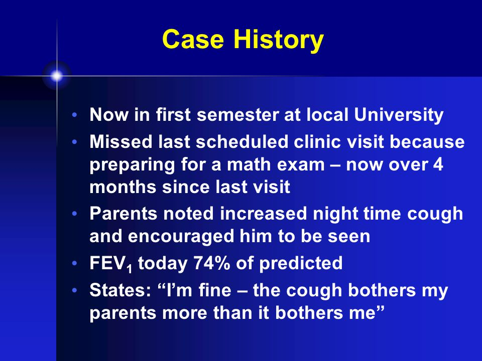 Case History Now in first semester at local University Missed last scheduled clinic visit because preparing for a math exam – now over 4 months since last visit Parents noted increased night time cough and encouraged him to be seen FEV 1 today 74% of predicted States: I'm fine – the cough bothers my parents more than it bothers me