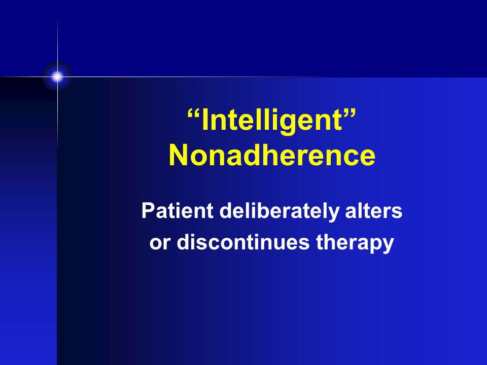 Intelligent Nonadherence Patient deliberately alters or discontinues therapy