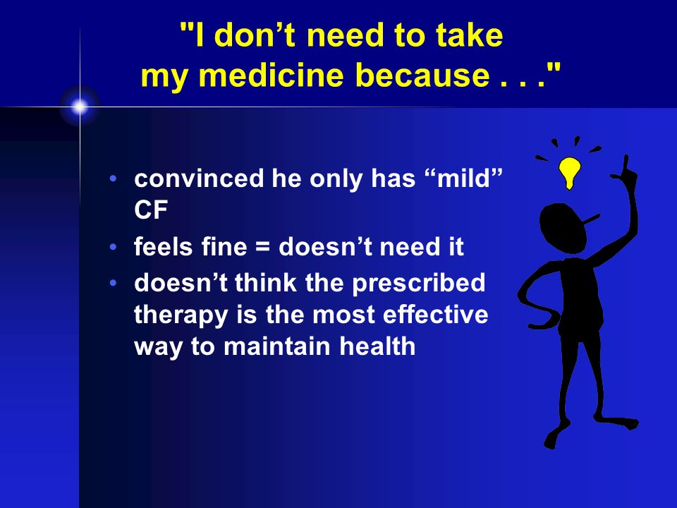 I don't need to take my medicine because... convinced he only has mild CF feels fine = doesn't need it doesn't think the prescribed therapy is the most effective way to maintain health