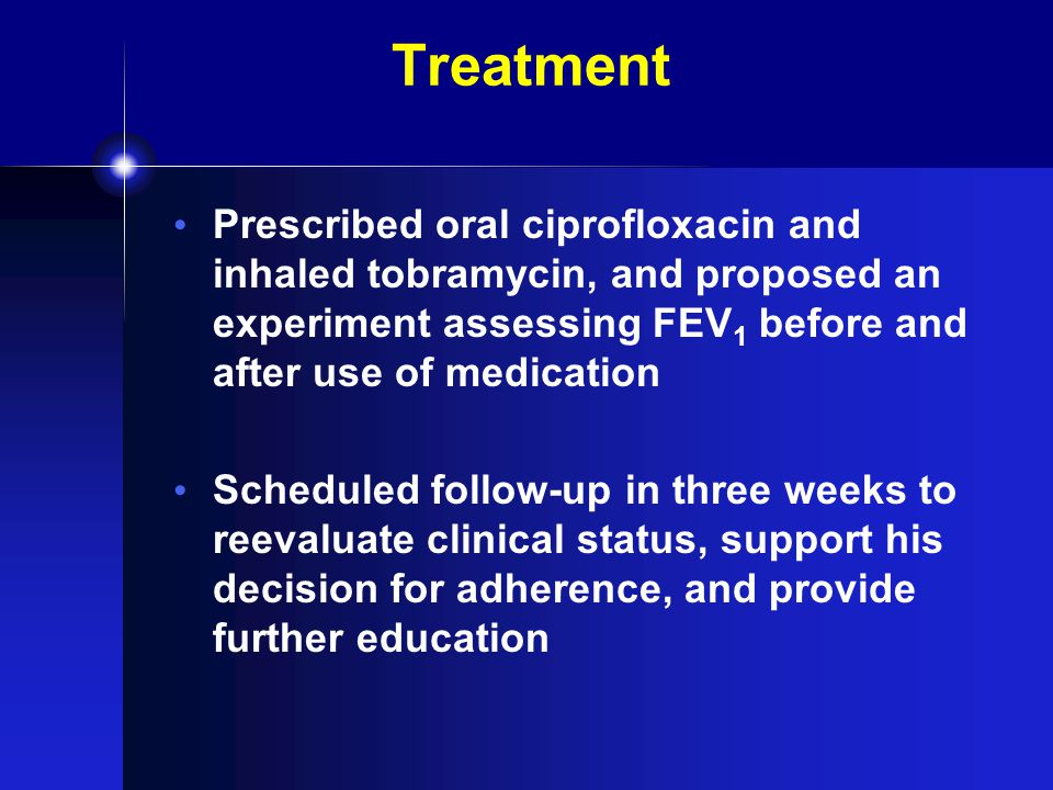 Treatment Prescribed oral ciprofloxacin and inhaled tobramycin, and proposed an experiment assessing FEV 1 before and after use of medication Scheduled follow-up in three weeks to reevaluate clinical status, support his decision for adherence, and provide further education