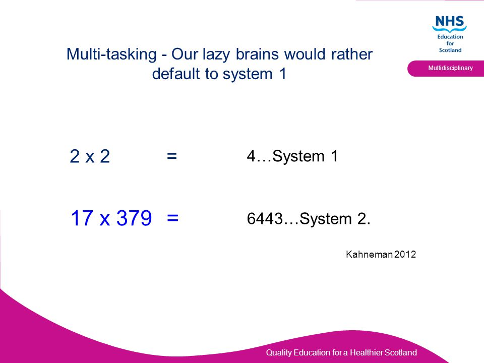 Quality Education for a Healthier Scotland Multidisciplinary Multi-tasking - Our lazy brains would rather default to system 1 2 x 2= 17 x 379= 4…System 1 6443…System 2.