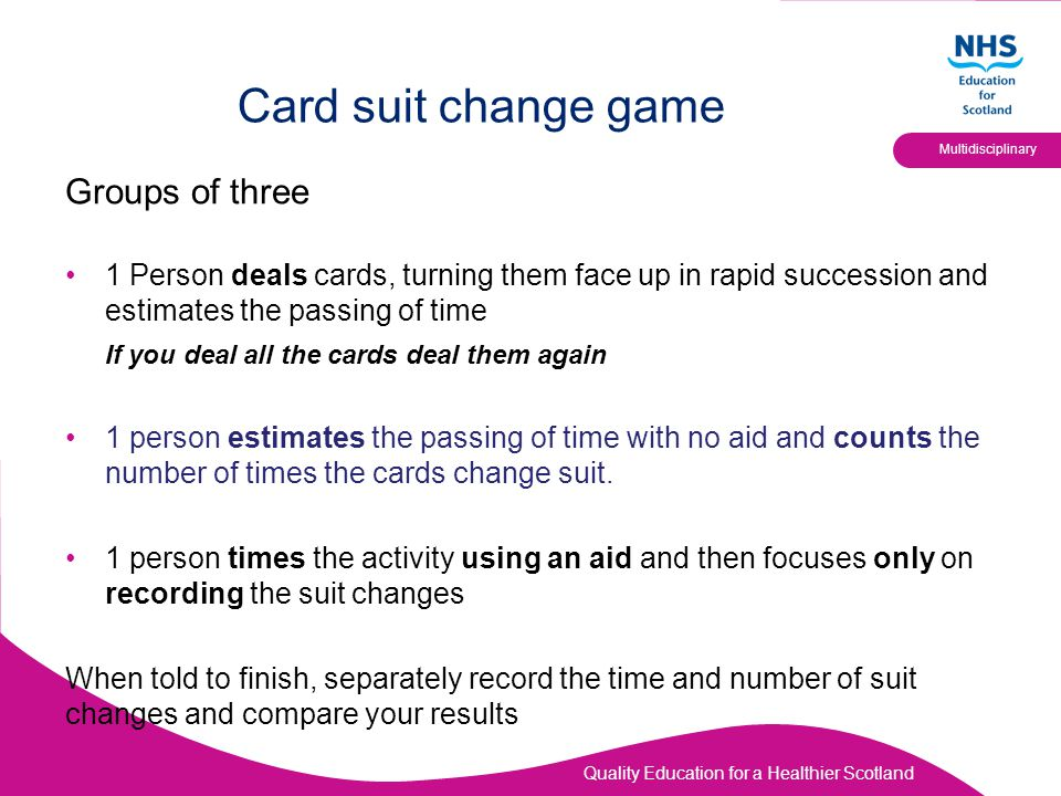 Quality Education for a Healthier Scotland Multidisciplinary Card suit change game Groups of three 1 Person deals cards, turning them face up in rapid succession and estimates the passing of time If you deal all the cards deal them again 1 person estimates the passing of time with no aid and counts the number of times the cards change suit.