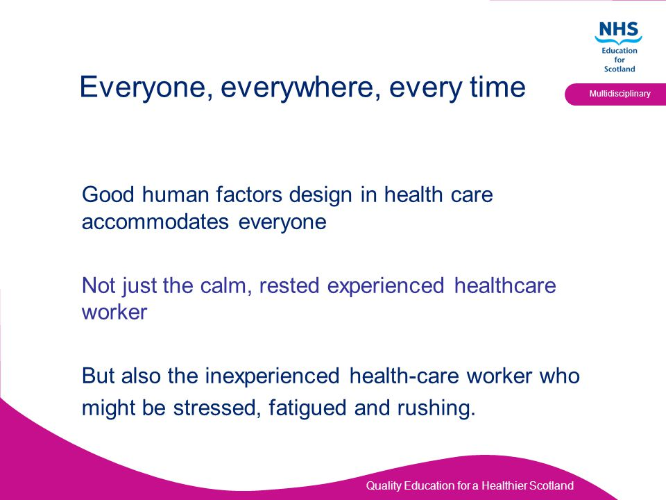 Quality Education for a Healthier Scotland Multidisciplinary Everyone, everywhere, every time Good human factors design in health care accommodates everyone Not just the calm, rested experienced healthcare worker But also the inexperienced health-care worker who might be stressed, fatigued and rushing.