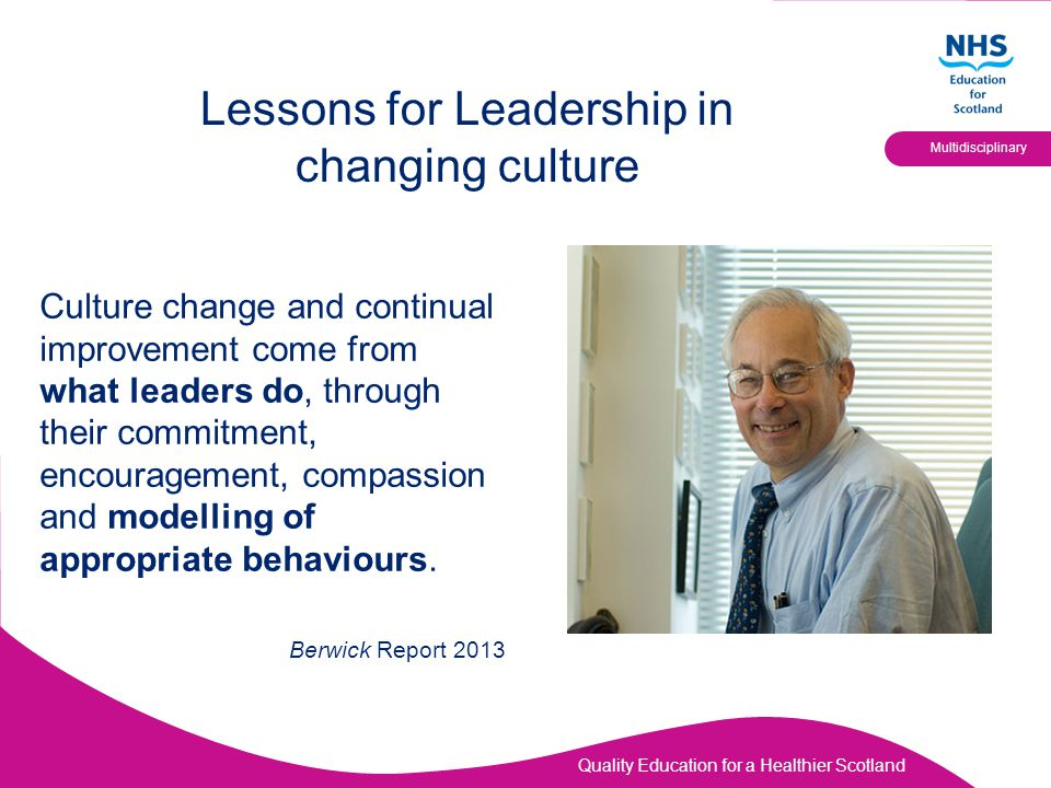 Quality Education for a Healthier Scotland Multidisciplinary Lessons for Leadership in changing culture Culture change and continual improvement come