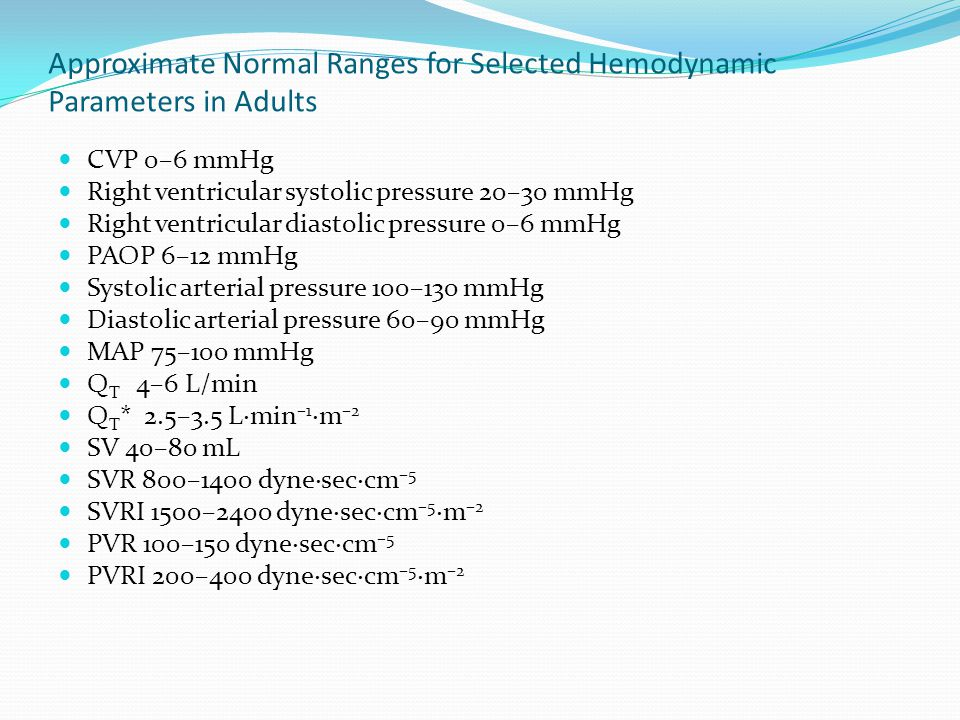 Approximate Normal Ranges for Selected Hemodynamic Parameters in Adults CVP 0–6 mmHg Right ventricular systolic pressure 20–30 mmHg Right ventricular diastolic pressure 0–6 mmHg PAOP 6–12 mmHg Systolic arterial pressure 100–130 mmHg Diastolic arterial pressure 60–90 mmHg MAP 75–100 mmHg Q T 4–6 L/min Q T * 2.5–3.5 L·min –1 ·m –2 SV 40–80 mL SVR 800–1400 dyne·sec·cm –5 SVRI 1500–2400 dyne·sec·cm –5 ·m –2 PVR 100–150 dyne·sec·cm –5 PVRI 200–400 dyne·sec·cm –5 ·m –2