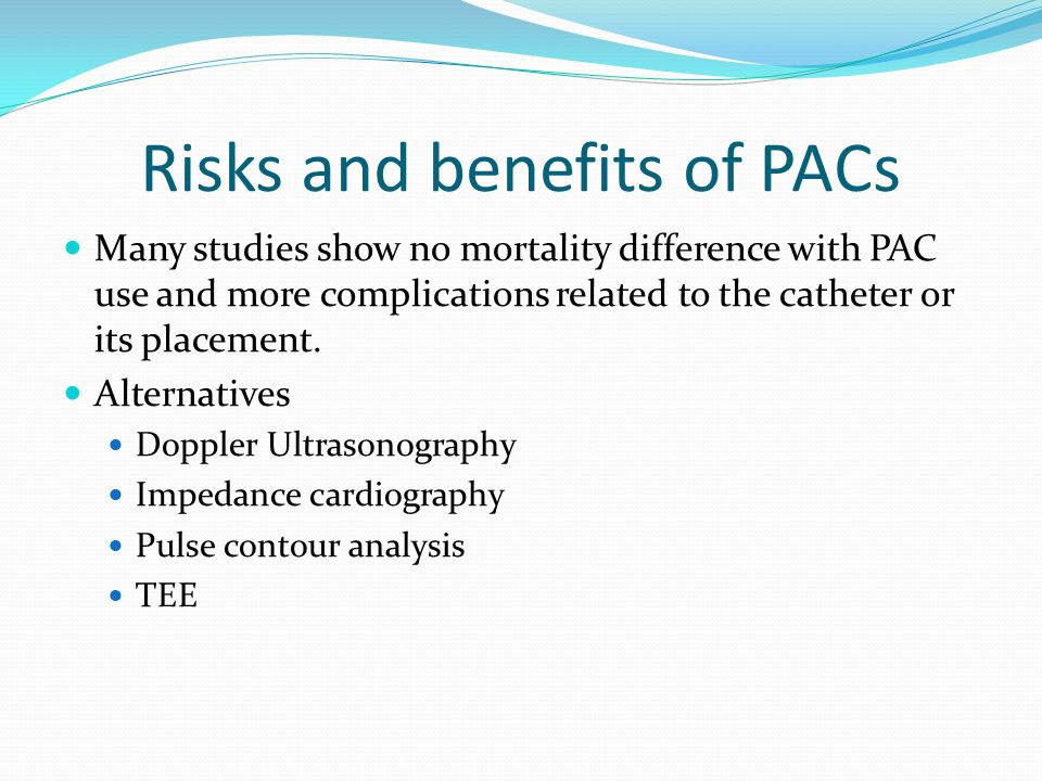 Risks and benefits of PACs Many studies show no mortality difference with PAC use and more complications related to the catheter or its placement.