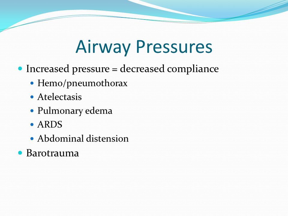 Airway Pressures Increased pressure = decreased compliance Hemo/pneumothorax Atelectasis Pulmonary edema ARDS Abdominal distension Barotrauma
