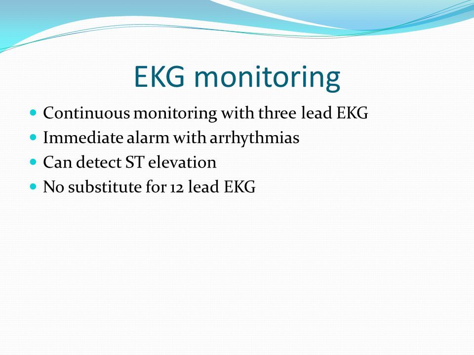 EKG monitoring Continuous monitoring with three lead EKG Immediate alarm with arrhythmias Can detect ST elevation No substitute for 12 lead EKG