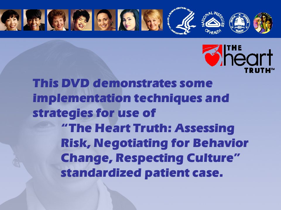 This DVD demonstrates some implementation techniques and strategies for use of The Heart Truth: Assessing Risk, Negotiating for Behavior Change, Respecting Culture standardized patient case.