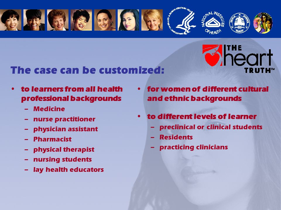 The case can be customized: for women of different cultural and ethnic backgrounds to learners from all health professional backgrounds –Medicine –nurse practitioner –physician assistant –Pharmacist –physical therapist –nursing students –lay health educators to different levels of learner –preclinical or clinical students –Residents –practicing clinicians