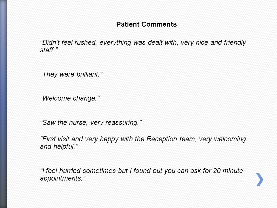 Patient Comments Didn t feel rushed, everything was dealt with, very nice and friendly staff. They were brilliant. Welcome change. Saw the nurse, very reassuring. First visit and very happy with the Reception team, very welcoming and helpful. .