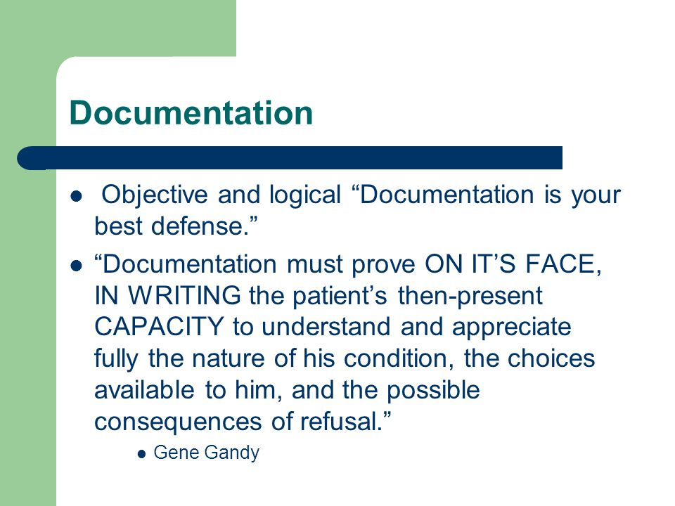 Documentation Objective and logical Documentation is your best defense. Documentation must prove ON IT'S FACE, IN WRITING the patient's then-present CAPACITY to understand and appreciate fully the nature of his condition, the choices available to him, and the possible consequences of refusal. Gene Gandy